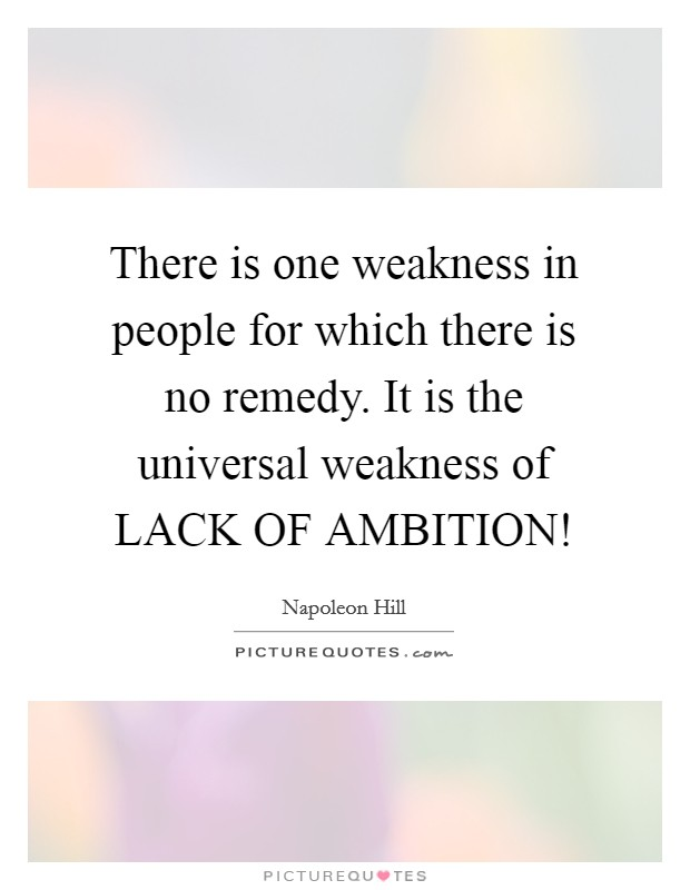 There is one weakness in people for which there is no remedy. It is the universal weakness of LACK OF AMBITION! Picture Quote #1