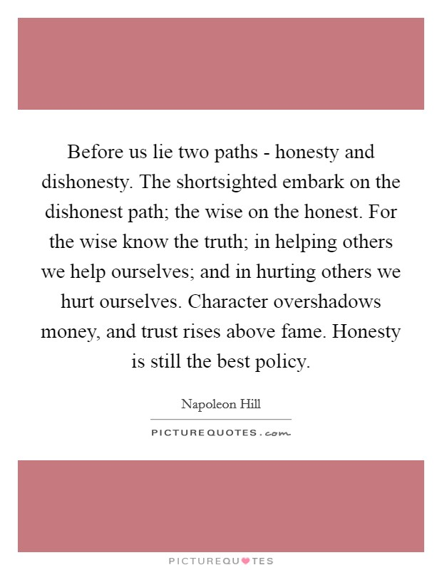 Before Us Lie Two Paths   Honesty And Dishonesty. The Shortsighted Embark  On The Dishonest Path; The Wise On The Honest. For The Wise Know The Truth;  ...