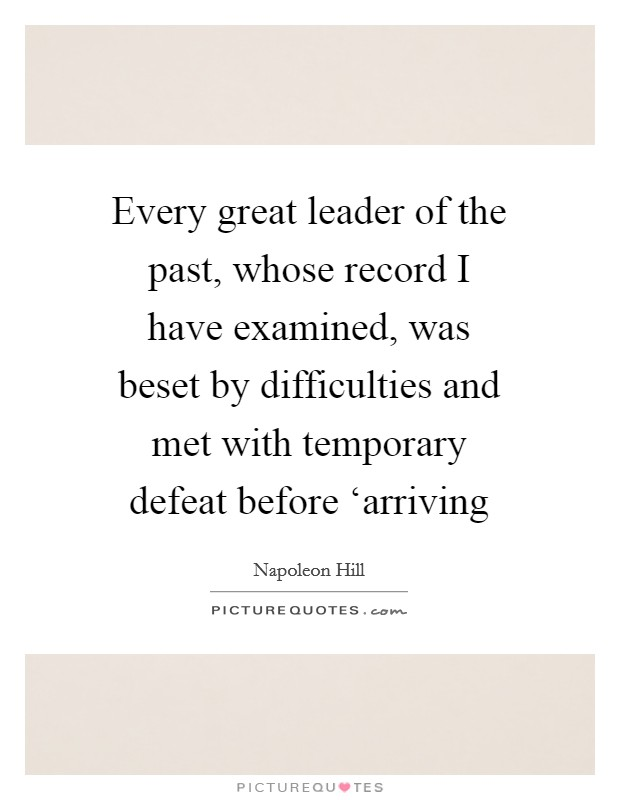 Every great leader of the past, whose record I have examined, was beset by difficulties and met with temporary defeat before 'arriving Picture Quote #1
