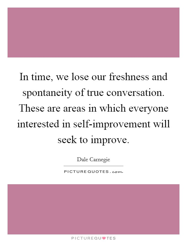In time, we lose our freshness and spontaneity of true conversation. These are areas in which everyone interested in self-improvement will seek to improve Picture Quote #1