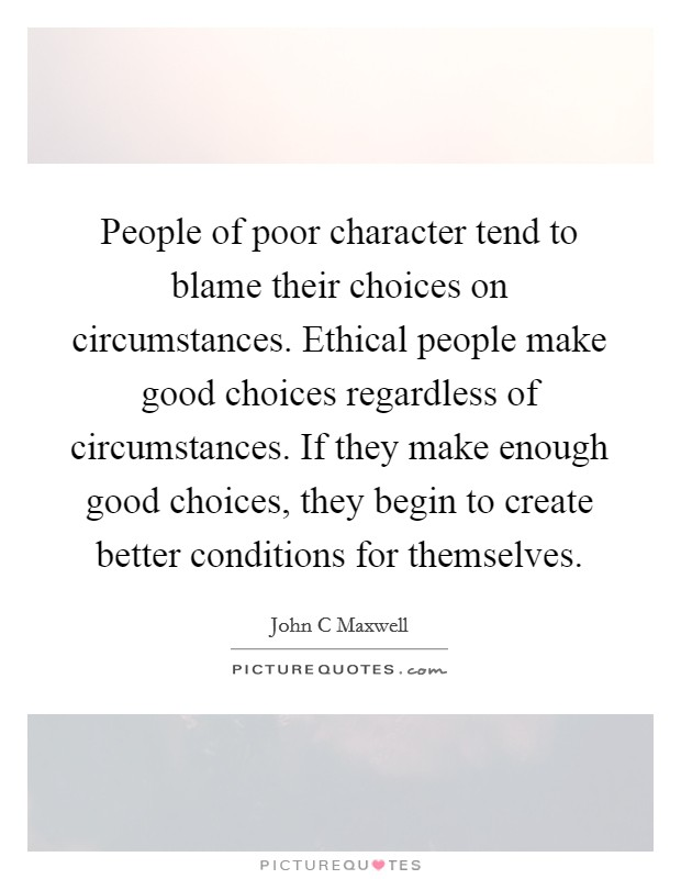 People of poor character tend to blame their choices on circumstances. Ethical people make good choices regardless of circumstances. If they make enough good choices, they begin to create better conditions for themselves Picture Quote #1