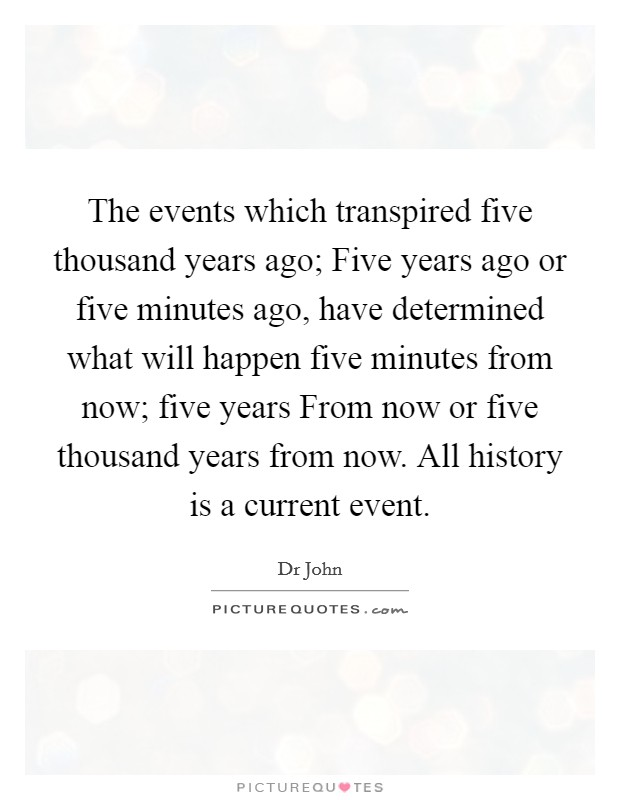 The events which transpired five thousand years ago; Five years ago or five minutes ago, have determined what will happen five minutes from now; five years From now or five thousand years from now. All history is a current event Picture Quote #1