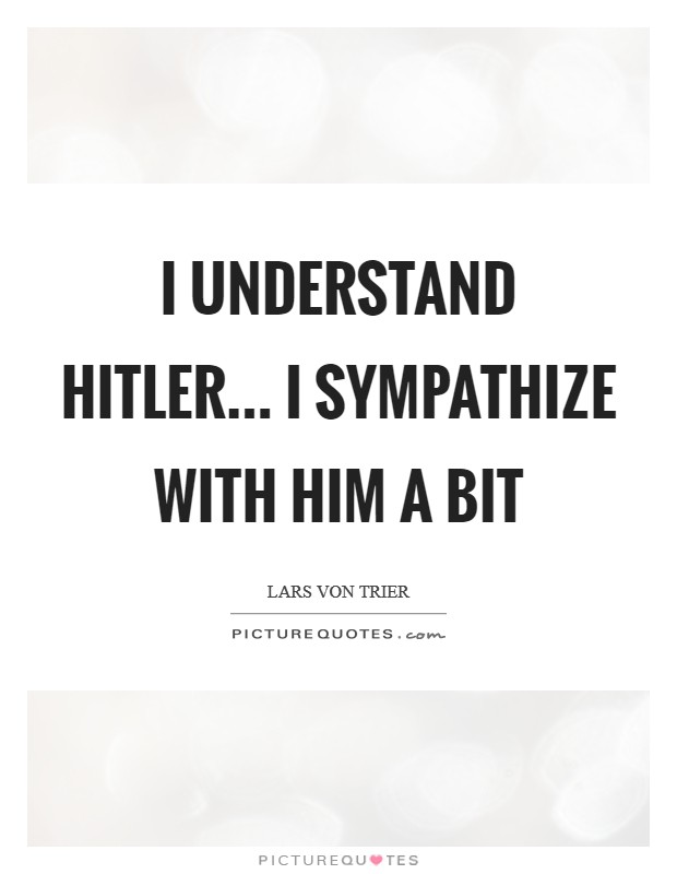I understand Hitler... I sympathize with him a bit Picture Quote #1
