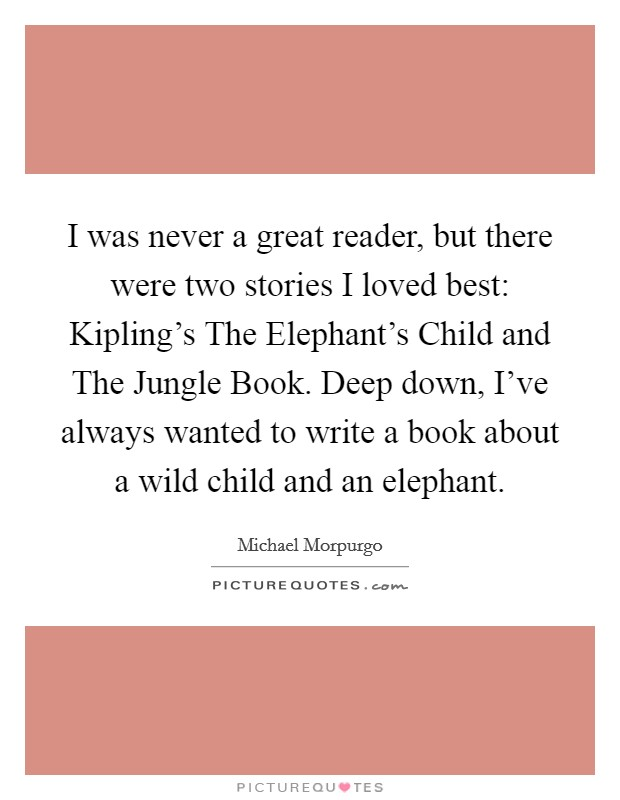 I was never a great reader, but there were two stories I loved best: Kipling's The Elephant's Child and The Jungle Book. Deep down, I've always wanted to write a book about a wild child and an elephant Picture Quote #1