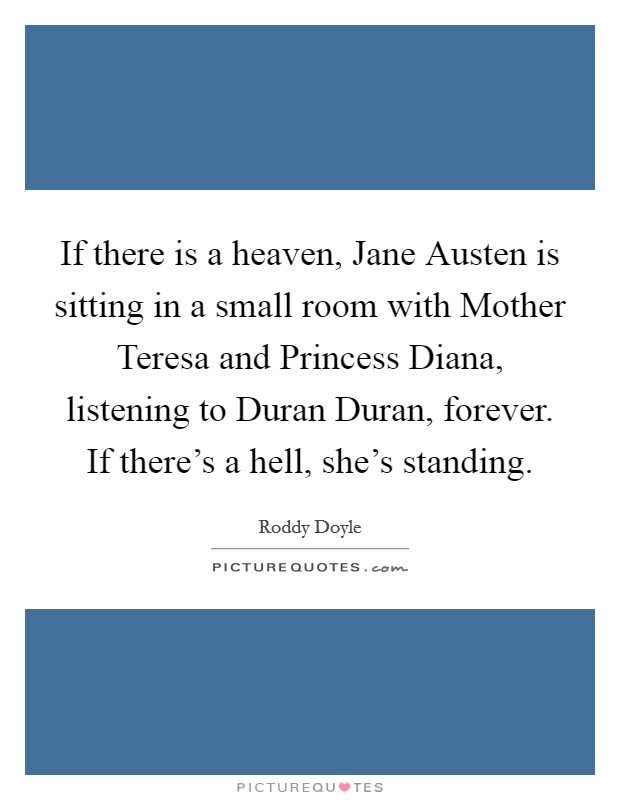 If there is a heaven, Jane Austen is sitting in a small room with Mother Teresa and Princess Diana, listening to Duran Duran, forever. If there's a hell, she's standing Picture Quote #1