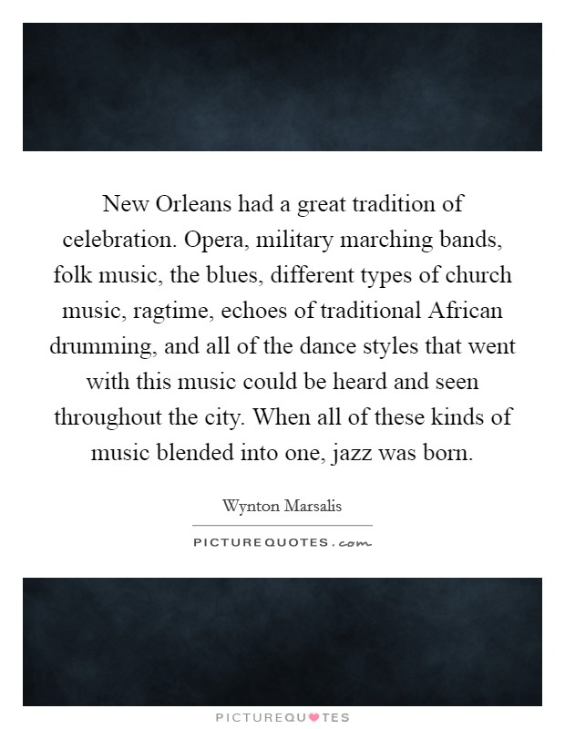 New Orleans had a great tradition of celebration. Opera, military marching bands, folk music, the blues, different types of church music, ragtime, echoes of traditional African drumming, and all of the dance styles that went with this music could be heard and seen throughout the city. When all of these kinds of music blended into one, jazz was born Picture Quote #1
