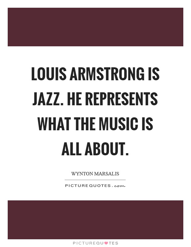 Louis Armstrong is jazz. He represents what the music is all about Picture Quote #1