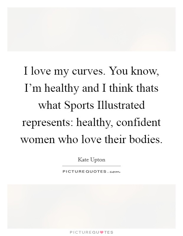 I love my curves. You know, I'm healthy and I think thats what Sports Illustrated represents: healthy, confident women who love their bodies Picture Quote #1