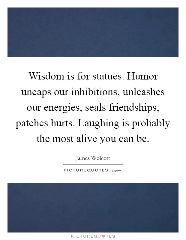 Wisdom is for statues. Humor uncaps our inhibitions, unleashes our energies, seals friendships, patches hurts. Laughing is probably the most alive you can be Picture Quote #1