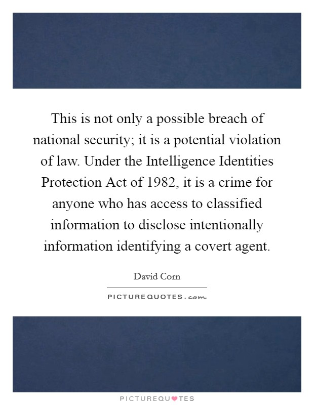 This is not only a possible breach of national security; it is a potential violation of law. Under the Intelligence Identities Protection Act of 1982, it is a crime for anyone who has access to classified information to disclose intentionally information identifying a covert agent Picture Quote #1