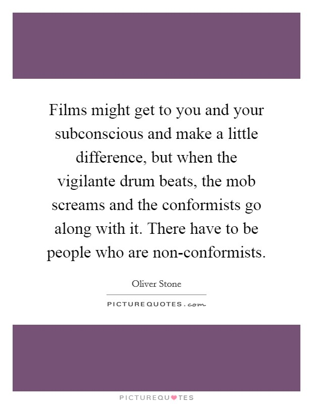 Films might get to you and your subconscious and make a little difference, but when the vigilante drum beats, the mob screams and the conformists go along with it. There have to be people who are non-conformists Picture Quote #1