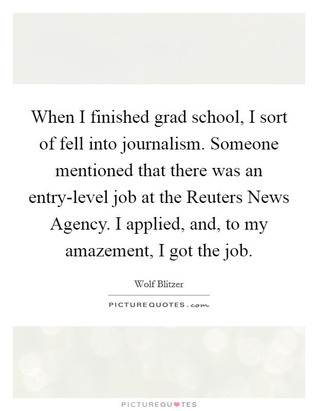 When I finished grad school, I sort of fell into journalism. Someone mentioned that there was an entry-level job at the Reuters News Agency. I applied, and, to my amazement, I got the job Picture Quote #1