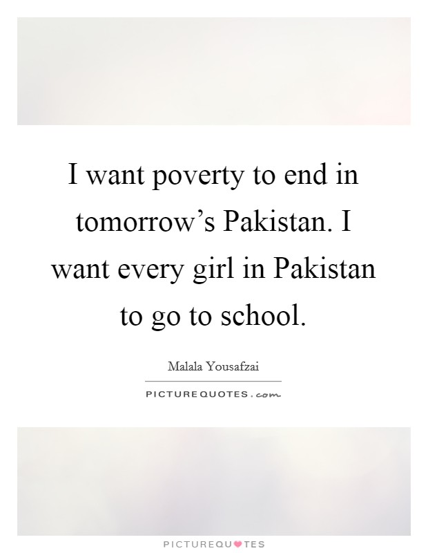 I want poverty to end in tomorrow's Pakistan. I want every girl in Pakistan to go to school Picture Quote #1