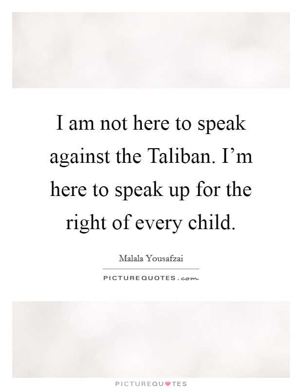 I am not here to speak against the Taliban. I'm here to speak up for the right of every child Picture Quote #1