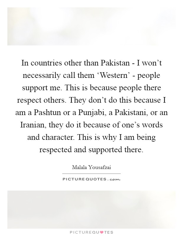 In countries other than Pakistan - I won't necessarily call them 'Western' - people support me. This is because people there respect others. They don't do this because I am a Pashtun or a Punjabi, a Pakistani, or an Iranian, they do it because of one's words and character. This is why I am being respected and supported there Picture Quote #1