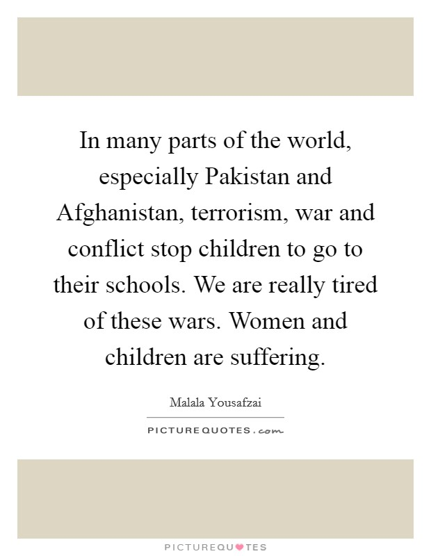 In many parts of the world, especially Pakistan and Afghanistan, terrorism, war and conflict stop children to go to their schools. We are really tired of these wars. Women and children are suffering Picture Quote #1