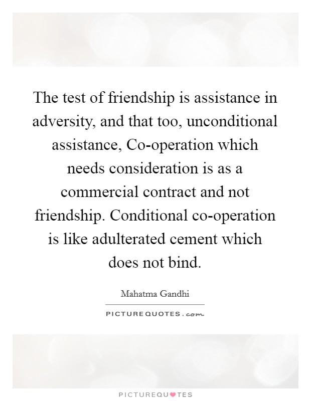 The test of friendship is assistance in adversity, and that too, unconditional assistance, Co-operation which needs consideration is as a commercial contract and not friendship. Conditional co-operation is like adulterated cement which does not bind Picture Quote #1