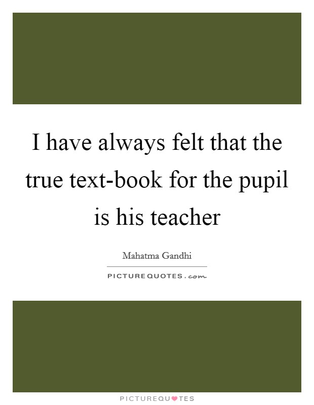 I have always felt that the true text-book for the pupil is his teacher Picture Quote #1