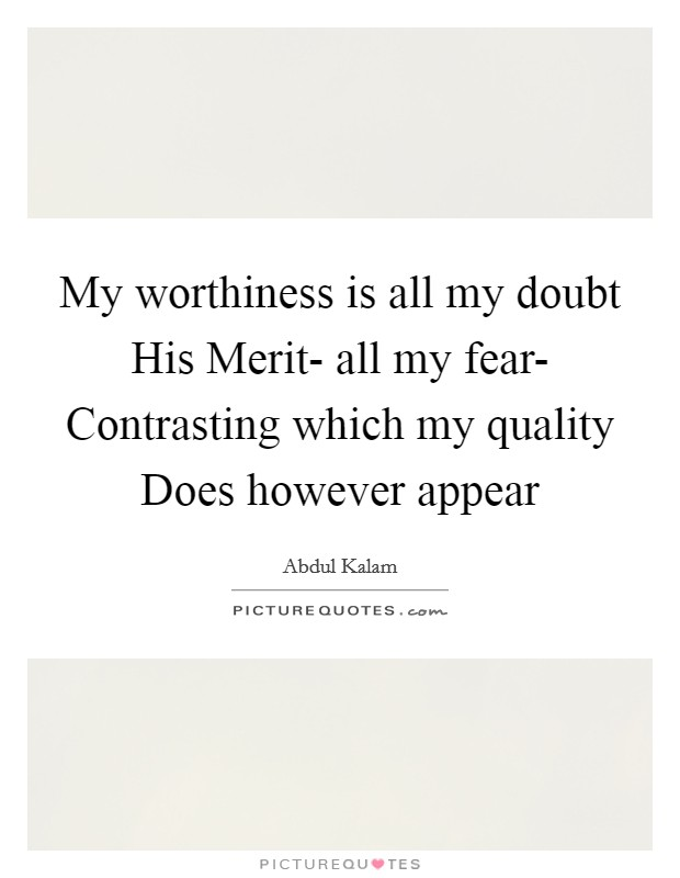 My worthiness is all my doubt His Merit- all my fear- Contrasting which my quality Does however appear Picture Quote #1
