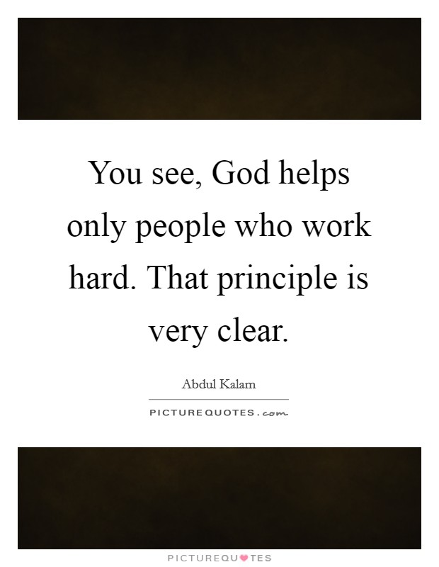 You see, God helps only people who work hard. That principle is very clear Picture Quote #1