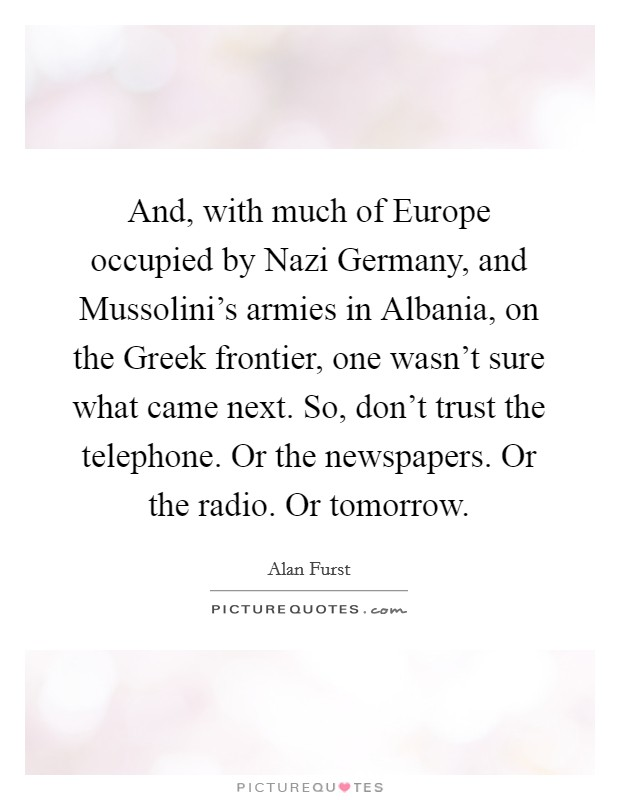 And, with much of Europe occupied by Nazi Germany, and Mussolini's armies in Albania, on the Greek frontier, one wasn't sure what came next. So, don't trust the telephone. Or the newspapers. Or the radio. Or tomorrow Picture Quote #1