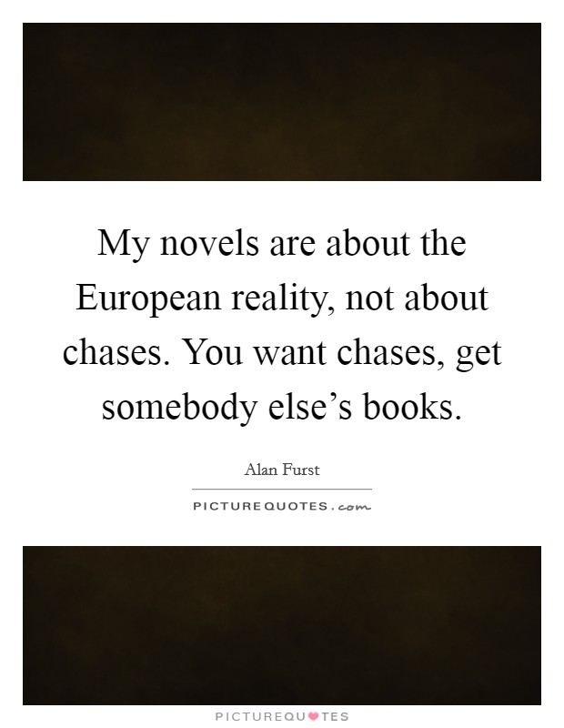 My novels are about the European reality, not about chases. You want chases, get somebody else's books Picture Quote #1