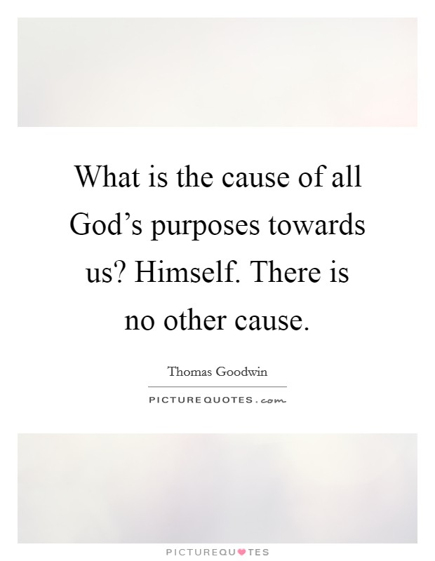 What is the cause of all God's purposes towards us? Himself. There is no other cause Picture Quote #1