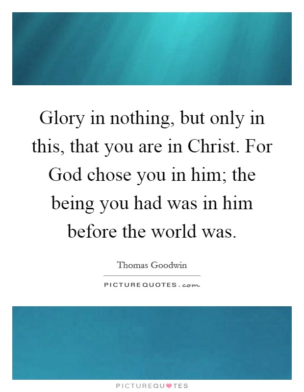 Glory in nothing, but only in this, that you are in Christ. For God chose you in him; the being you had was in him before the world was Picture Quote #1