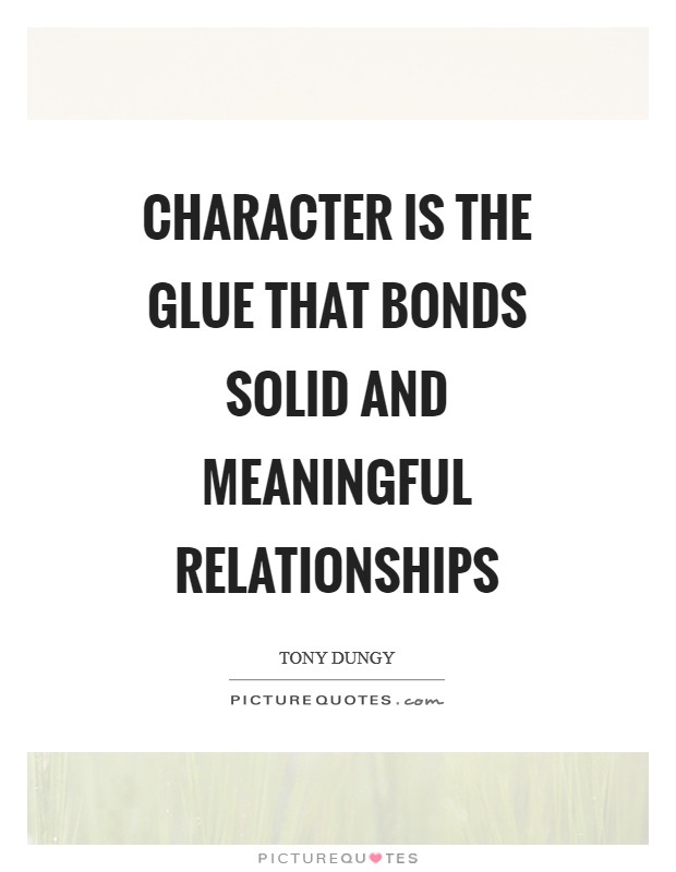Character is the glue that bonds solid and meaningful relationships Picture Quote #1