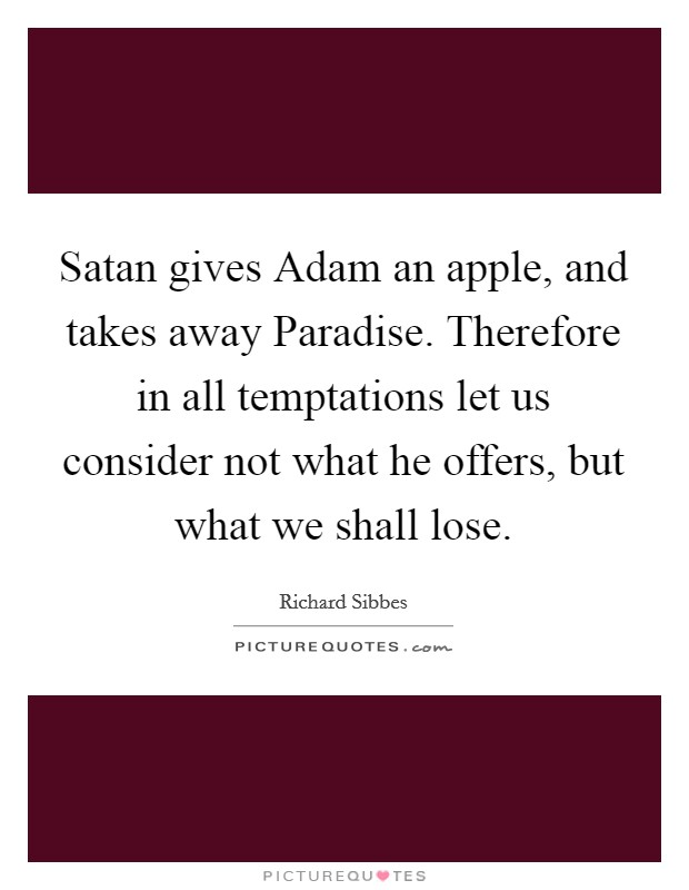 Satan gives Adam an apple, and takes away Paradise. Therefore in all temptations let us consider not what he offers, but what we shall lose Picture Quote #1