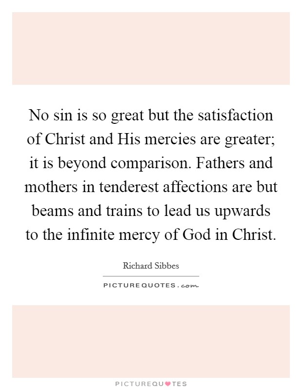 No sin is so great but the satisfaction of Christ and His mercies are greater; it is beyond comparison. Fathers and mothers in tenderest affections are but beams and trains to lead us upwards to the infinite mercy of God in Christ Picture Quote #1