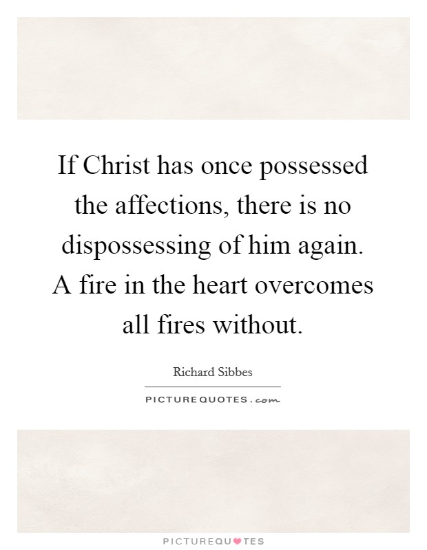 If Christ has once possessed the affections, there is no dispossessing of him again. A fire in the heart overcomes all fires without Picture Quote #1