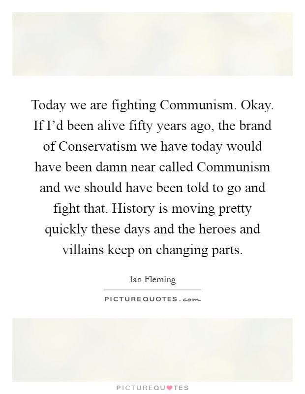 Today we are fighting Communism. Okay. If I'd been alive fifty years ago, the brand of Conservatism we have today would have been damn near called Communism and we should have been told to go and fight that. History is moving pretty quickly these days and the heroes and villains keep on changing parts Picture Quote #1