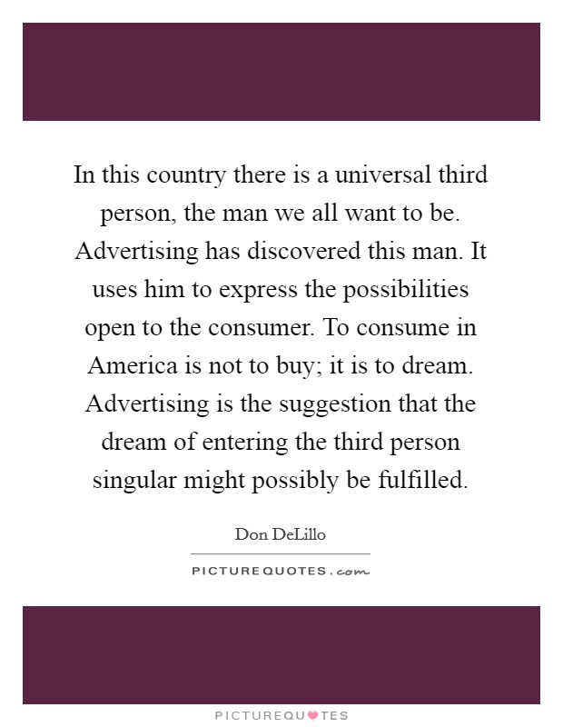 In this country there is a universal third person, the man we all want to be. Advertising has discovered this man. It uses him to express the possibilities open to the consumer. To consume in America is not to buy; it is to dream. Advertising is the suggestion that the dream of entering the third person singular might possibly be fulfilled Picture Quote #1