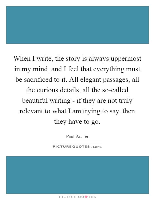 When I write, the story is always uppermost in my mind, and I feel that everything must be sacrificed to it. All elegant passages, all the curious details, all the so-called beautiful writing - if they are not truly relevant to what I am trying to say, then they have to go Picture Quote #1