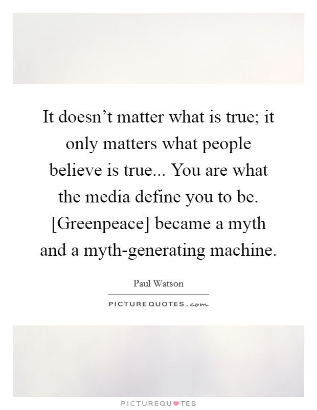 It doesn't matter what is true; it only matters what people believe is true... You are what the media define you to be. [Greenpeace] became a myth and a myth-generating machine Picture Quote #1