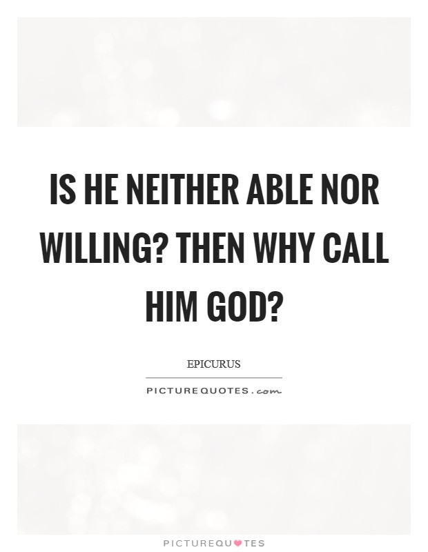 Is he neither able nor willing? Then why call him God? Picture Quote #1