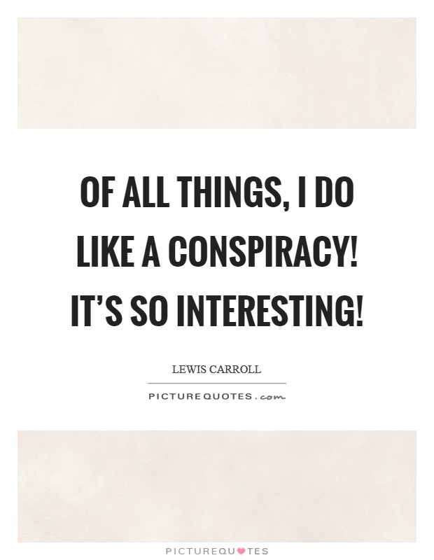 Of all things, I do like a Conspiracy! It's so interesting! Picture Quote #1