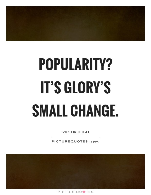 Popularity? It's glory's small change Picture Quote #1
