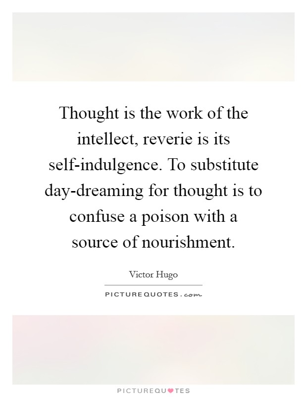 Thought is the work of the intellect, reverie is its self-indulgence. To substitute day-dreaming for thought is to confuse a poison with a source of nourishment Picture Quote #1