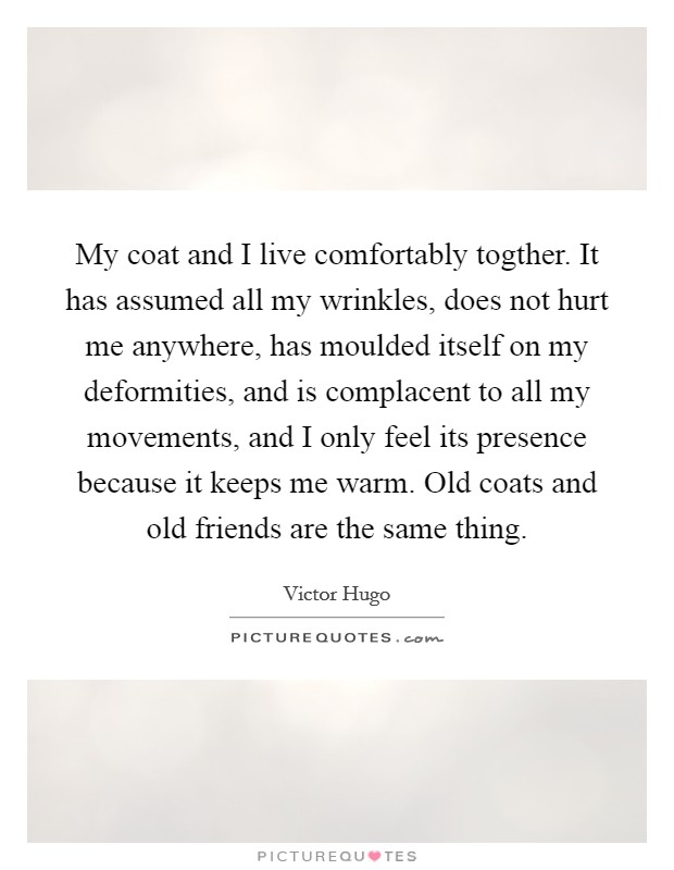 My coat and I live comfortably togther. It has assumed all my wrinkles, does not hurt me anywhere, has moulded itself on my deformities, and is complacent to all my movements, and I only feel its presence because it keeps me warm. Old coats and old friends are the same thing Picture Quote #1