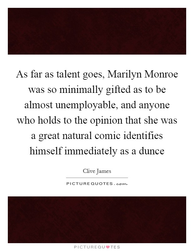 As far as talent goes, Marilyn Monroe was so minimally gifted as to be almost unemployable, and anyone who holds to the opinion that she was a great natural comic identifies himself immediately as a dunce Picture Quote #1