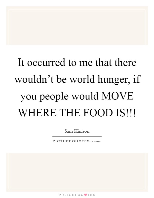 It occurred to me that there wouldn't be world hunger, if you people would MOVE WHERE THE FOOD IS!!! Picture Quote #1