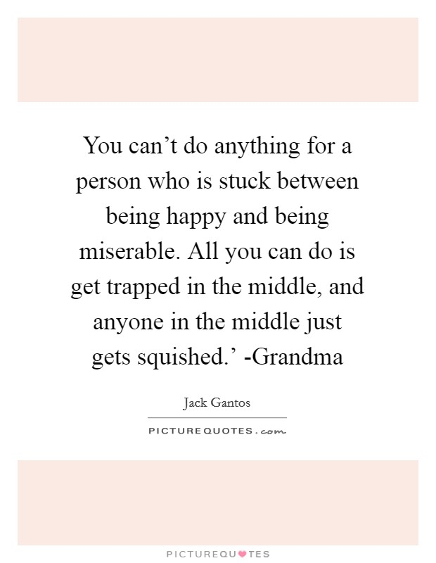 You can't do anything for a person who is stuck between being happy and being miserable. All you can do is get trapped in the middle, and anyone in the middle just gets squished.' -Grandma Picture Quote #1