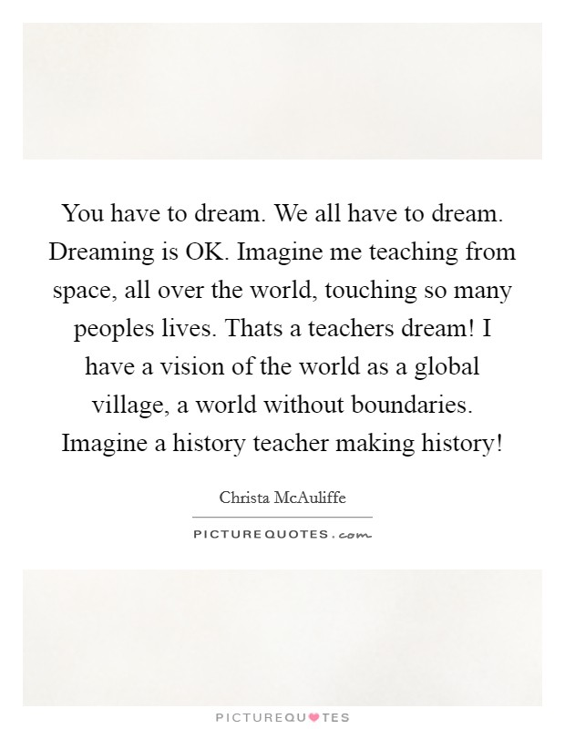 You have to dream. We all have to dream. Dreaming is OK. Imagine me teaching from space, all over the world, touching so many peoples lives. Thats a teachers dream! I have a vision of the world as a global village, a world without boundaries. Imagine a history teacher making history! Picture Quote #1