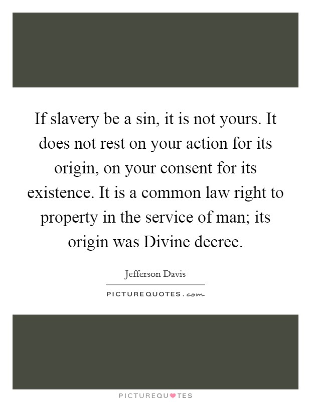 If slavery be a sin, it is not yours. It does not rest on your action for its origin, on your consent for its existence. It is a common law right to property in the service of man; its origin was Divine decree Picture Quote #1