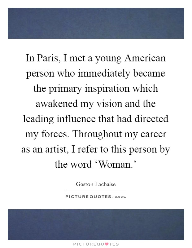 In Paris, I met a young American person who immediately became the primary inspiration which awakened my vision and the leading influence that had directed my forces. Throughout my career as an artist, I refer to this person by the word 'Woman.' Picture Quote #1