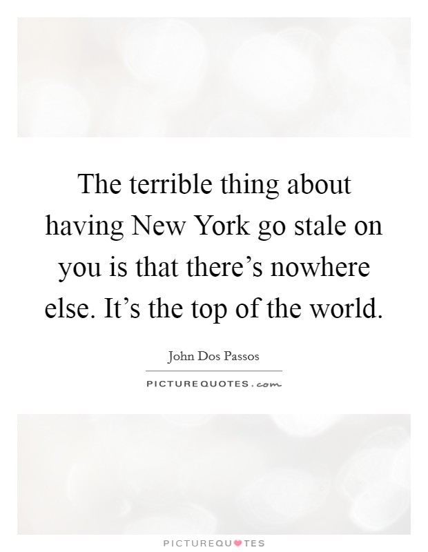 The terrible thing about having New York go stale on you is that there's nowhere else. It's the top of the world Picture Quote #1
