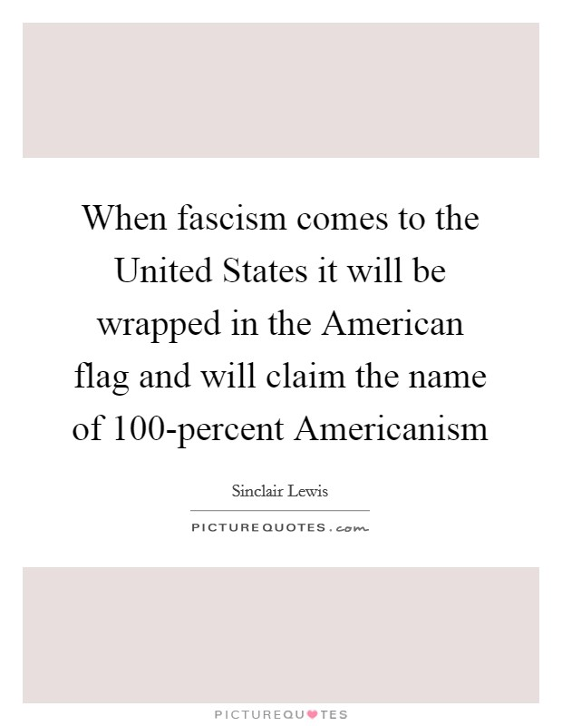 When fascism comes to the United States it will be wrapped in the American flag and will claim the name of 100-percent Americanism Picture Quote #1
