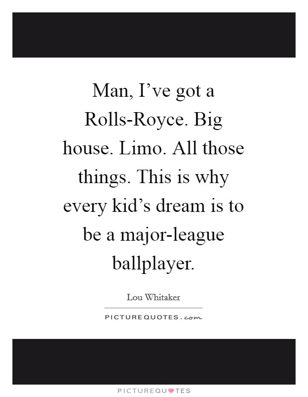 Man, I've got a Rolls-Royce. Big house. Limo. All those things. This is why every kid's dream is to be a major-league ballplayer Picture Quote #1